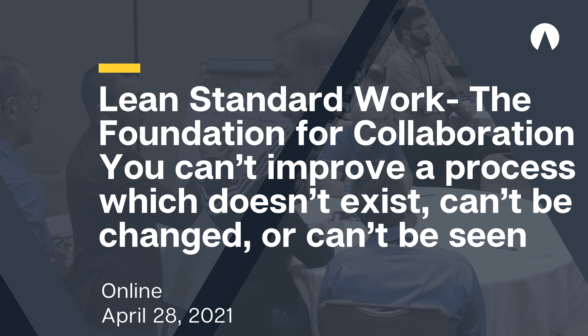 Lean Standard Work- The Foundation for Collaboration You can't improve a process which doesn't exist, can't be changed, or can't be seen
